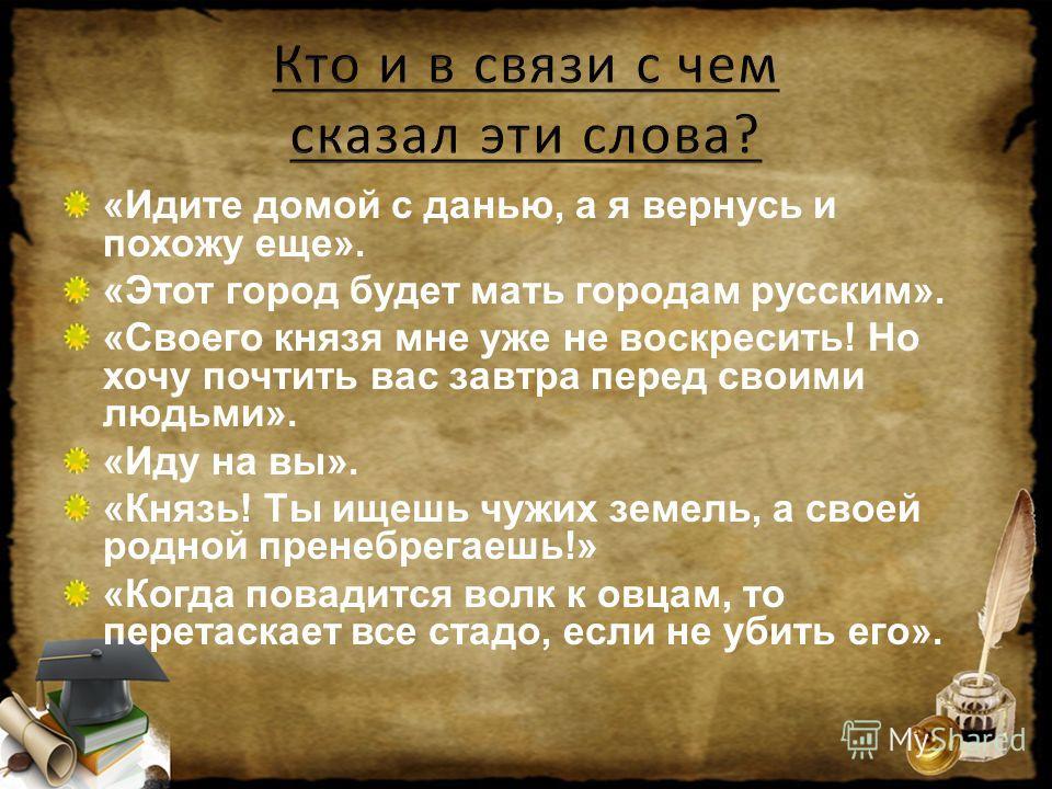«Идите домой с данью, а я вернусь и похожу еще». «Этот город будет мать городам русским». «Своего князя мне уже не воскресить! Но хочу почтить вас завтра перед своими людьми». «Иду на вы». «Князь! Ты ищешь чужих земель, а своей родной пренебрегаешь!»
