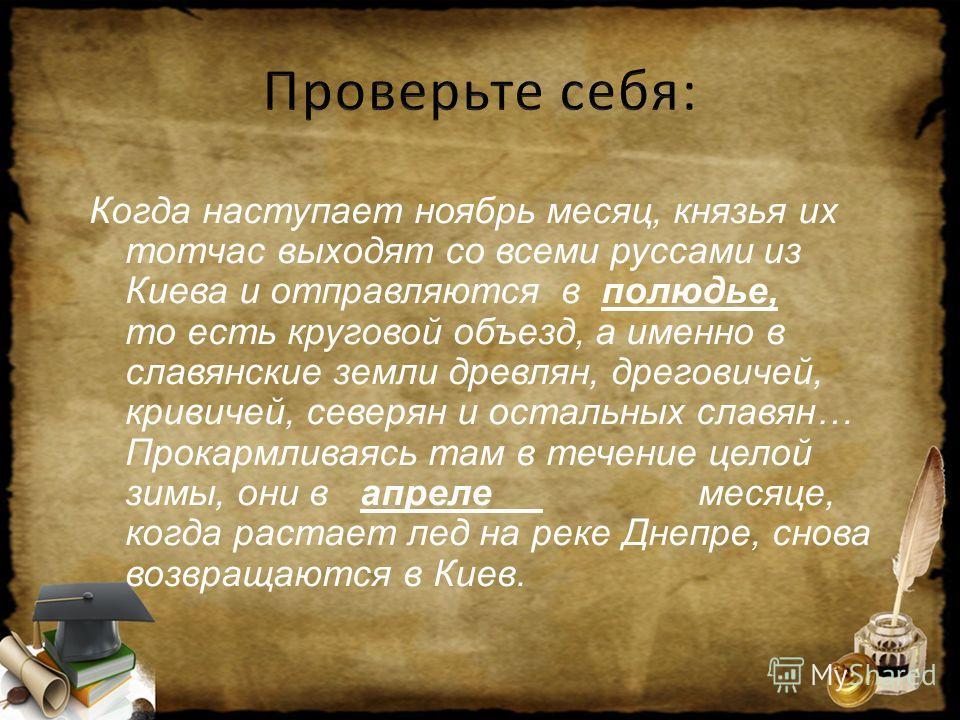 Когда наступает ноябрь месяц, князья их тотчас выходят со всеми руссами из Киева и отправляются в полюдье, то есть круговой объезд, а именно в славянские земли древлян, дреговичей, кривичей, северян и остальных славян… Прокармливаясь там в течение це