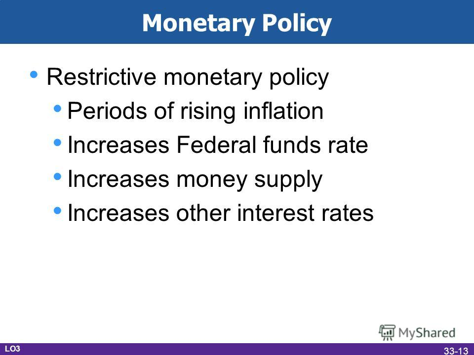 Monetary Policy Restrictive monetary policy Periods of rising inflation Increases Federal funds rate Increases money supply Increases other interest rates LO3 33-13
