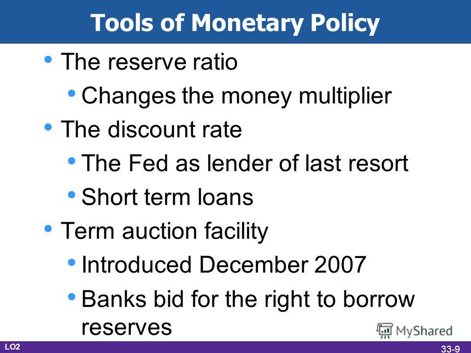 Tools of Monetary Policy The reserve ratio Changes the money multiplier The discount rate The Fed as lender of last resort Short term loans Term auction facility Introduced December 2007 Banks bid for the right to borrow reserves LO2 33-9