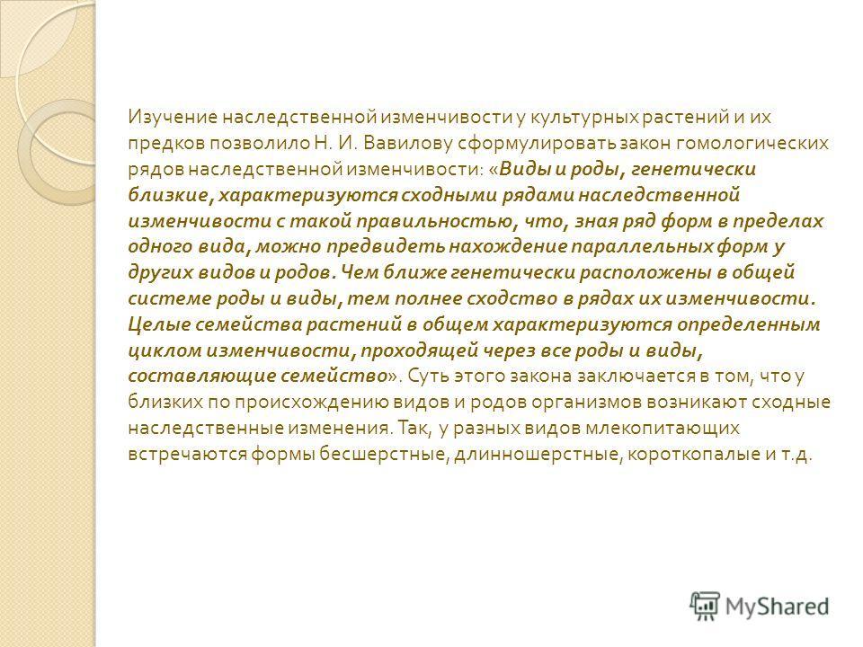 Изучение наследственной изменчивости у культурных растений и их предков позволило Н. И. Вавилову сформулировать закон гомологических рядов наследственной изменчивости : « Виды и роды, генетически близкие, характеризуются сходными рядами наследственно