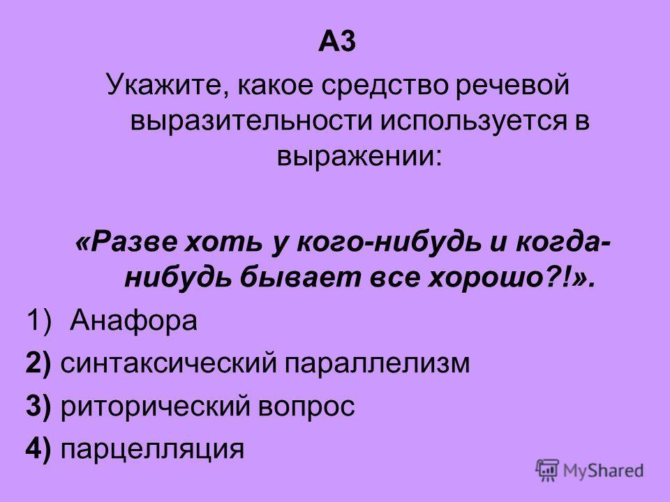 А3 Укажите, какое средство речевой выразительности используется в выражении: «Разве хоть у кого-нибудь и когда- нибудь бывает все хорошо?!». 1)Анафора 2) синтаксический параллелизм 3) риторический вопрос 4) парцелляция