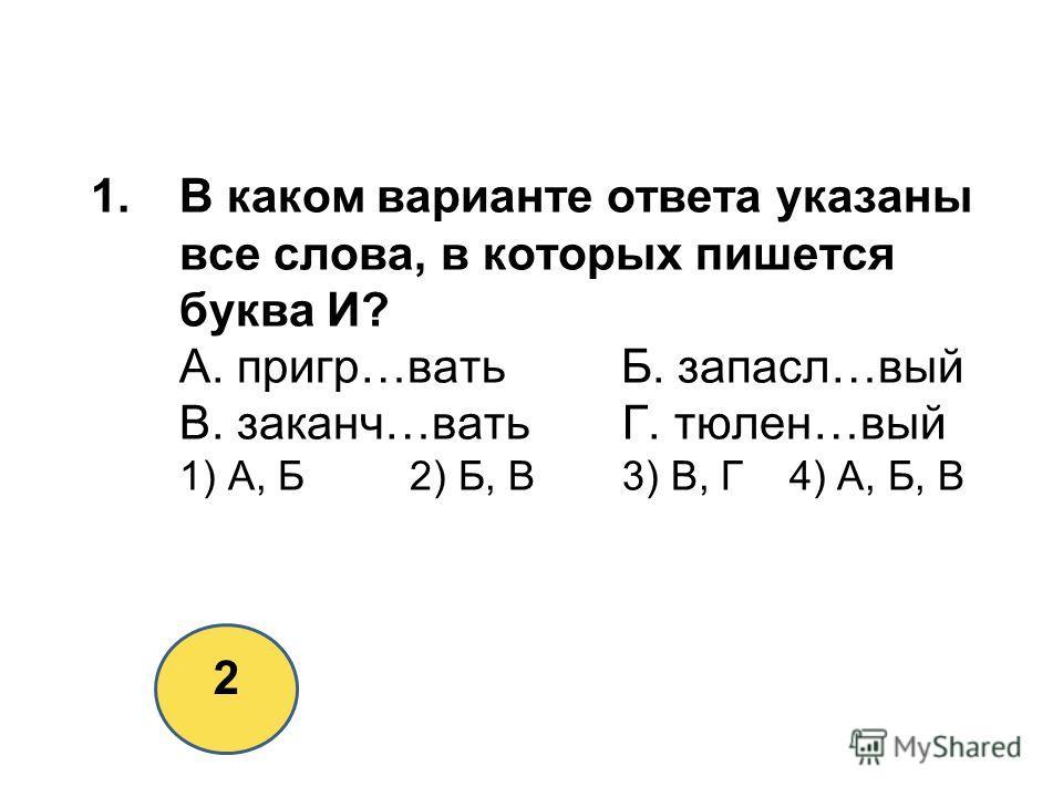 1.В каком варианте ответа указаны все слова, в которых пишется буква И? А. пригр…вать Б. запасл…вый В. заканч…ватьГ. тюлен…вый 1) А, Б2) Б, В3) В, Г 4) А, Б, В 2