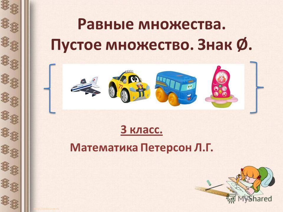 Равные множества. Пустое множество. Знак Ø. 3 класс. Математика Петерсон Л.Г. http://aida.ucoz.ru