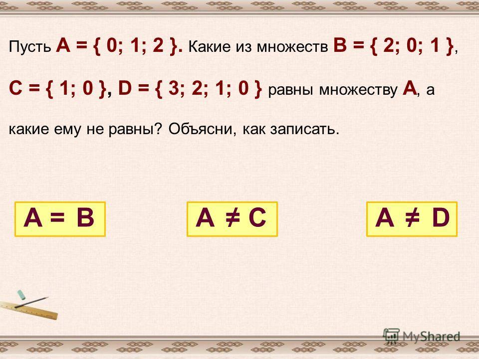 Пусть А = { 0; 1; 2 }. Какие из множеств В = { 2; 0; 1 }, С = { 1; 0 }, D = { 3; 2; 1; 0 } равны множеству А, а какие ему не равны? Объясни, как записать. АААВСD=
