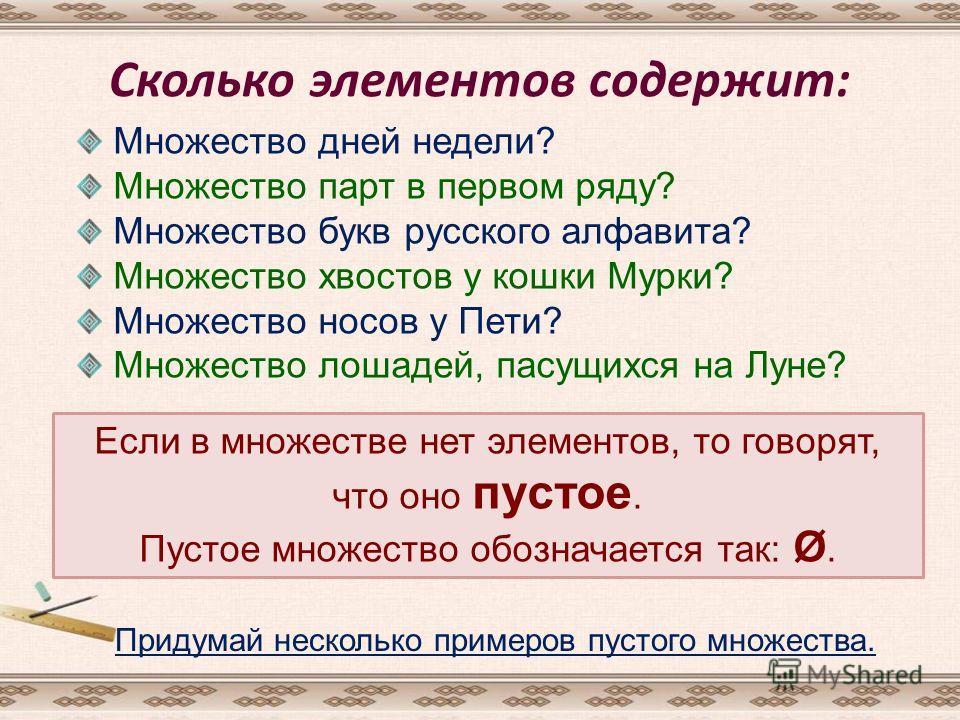 Сколько элементов содержит: Множество дней недели? Множество парт в первом ряду? Множество букв русского алфавита? Множество хвостов у кошки Мурки? Множество носов у Пети? Множество лошадей, пасущихся на Луне? Если в множестве нет элементов, то говор