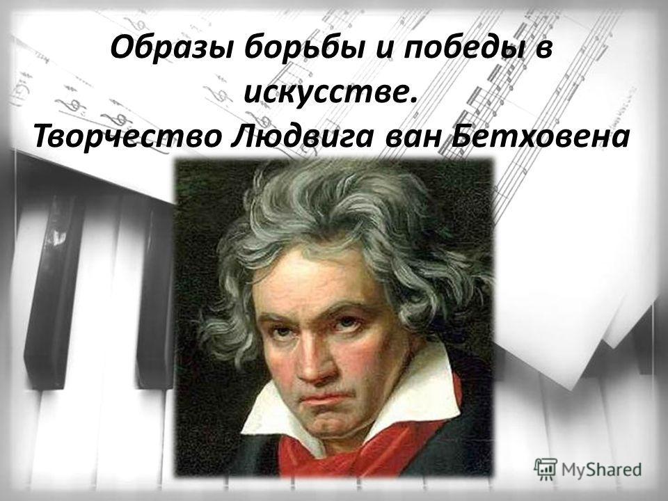 Образы борьбы и победы в искусстве. Творчество Людвига ван Бетховена