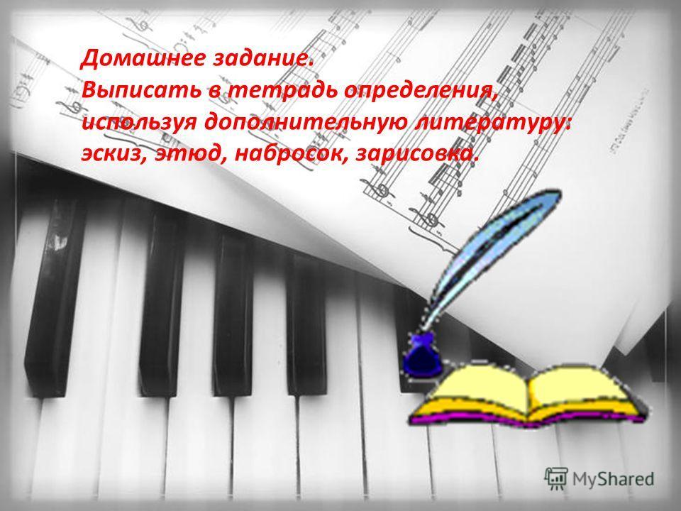 Домашнее задание. Выписать в тетрадь определения, используя дополнительную литературу: эскиз, этюд, набросок, зарисовка.