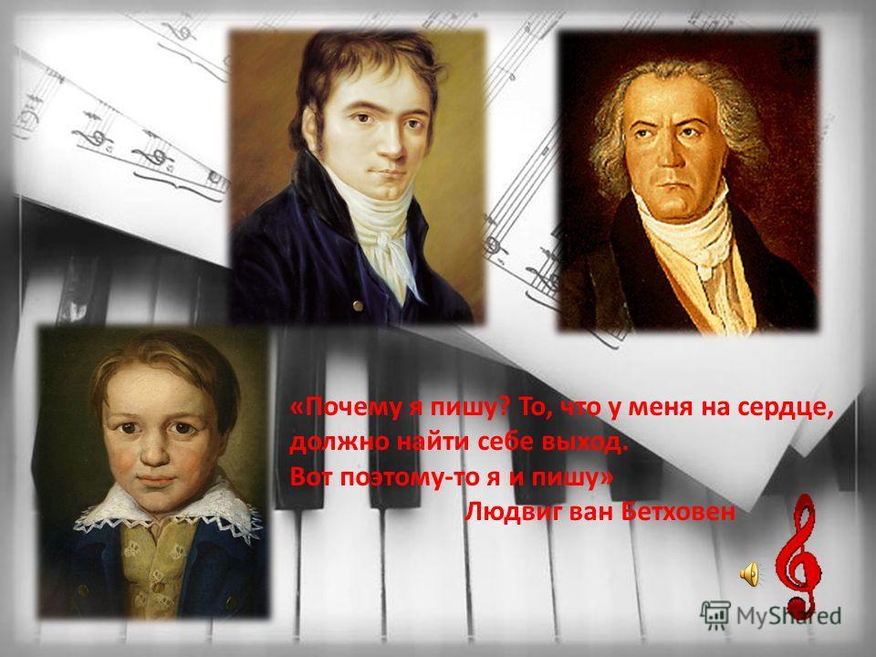 «Почему я пишу? То, что у меня на сердце, должно найти себе выход. Вот поэтому-то я и пишу» Людвиг ван Бетховен