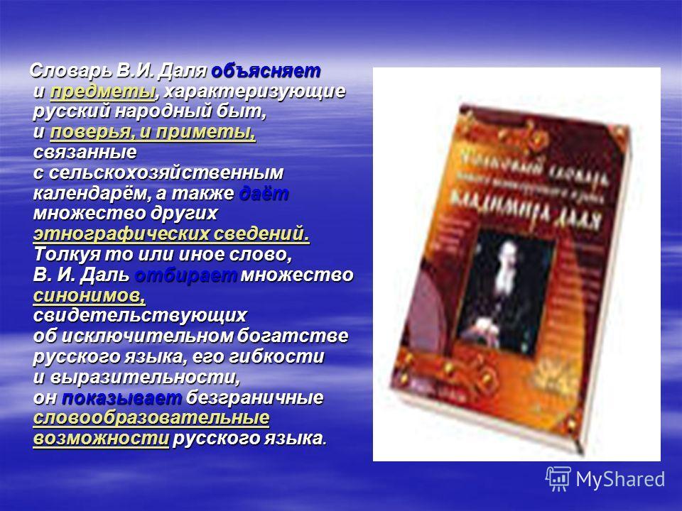 Словарь В.И. Даля объясняет и предметы, характеризующие русский народный быт, и поверья, и приметы, связанные с сельскохозяйственным календарём, а также даёт множество других этнографических сведений. Толкуя то или иное слово, В. И. Даль отбирает мно