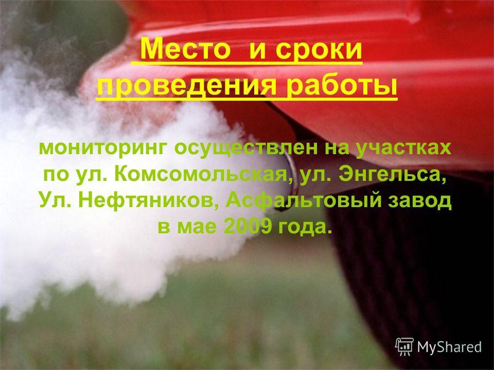 Место и сроки проведения работы мониторинг осуществлен на участках по ул. Комсомольская, ул. Энгельса, Ул. Нефтяников, Асфальтовый завод в мае 2009 года.