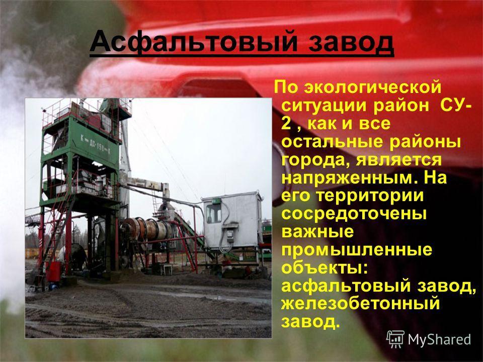 Асфальтовый завод По экологической ситуации район СУ- 2, как и все остальные районы города, является напряженным. На его территории сосредоточены важные промышленные объекты: асфальтовый завод, железобетонный завод.