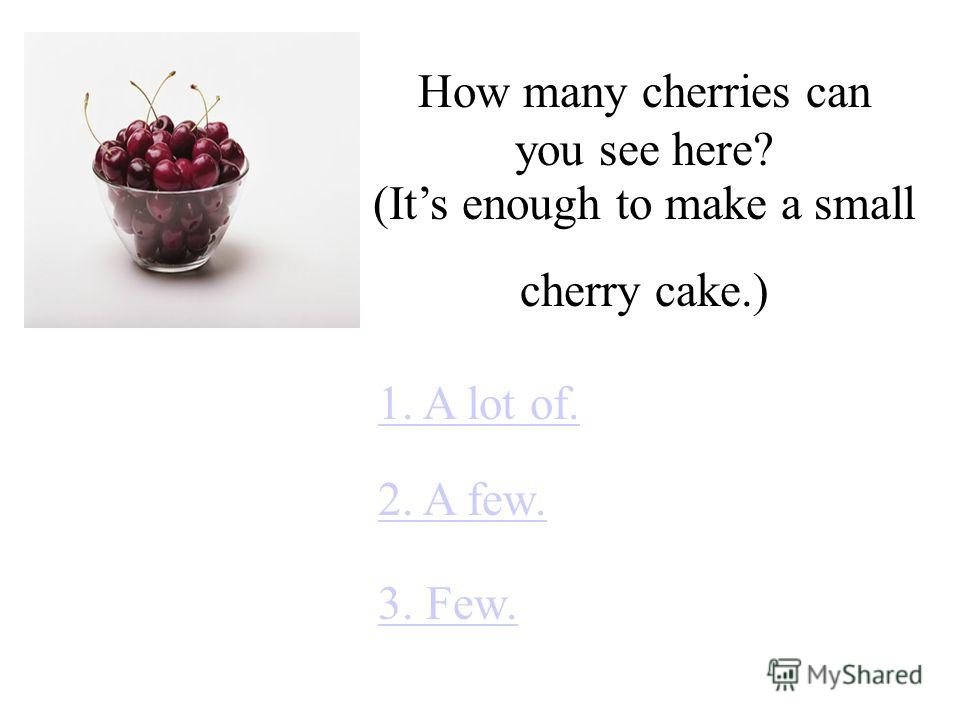 How many cherries can you see here? 1. A lot of. 2. A few. 3. Few. (Its enough to make a small cherry cake.)