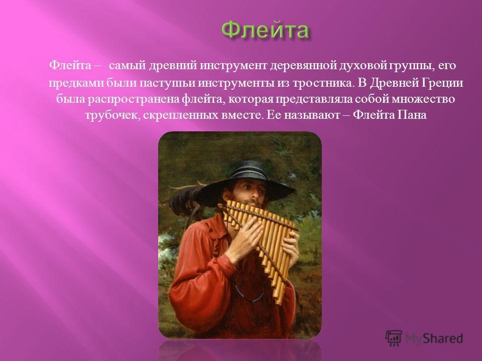Флейта Флейта – самый древний инструмент деревянной духовой группы, его предками были пастушьи инструменты из тростника. В Древней Греции была распространена флейта, которая представляла собой множество трубочек, скрепленных вместе. Ее называют – Фле