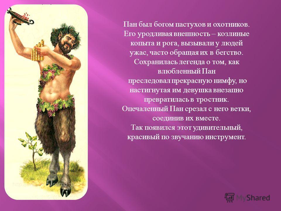 Пан был богом пастухов и охотников. Его уродливая внешность – козлиные копыта и рога, вызывали у людей ужас, часто обращая их в бегство. Сохранилась легенда о том, как влюбленный Пан преследовал прекрасную нимфу, но настигнутая им девушка внезапно пр
