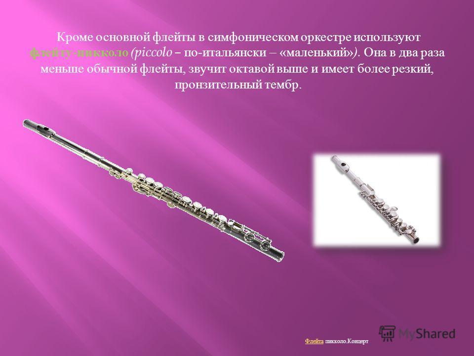 Кроме основной флейты в симфоническом оркестре используют флейту - пикколо (piccolo – по - итальянски – « маленький » ). Она в два раза меньше обычной флейты, звучит октавой выше и имеет более резкий, пронзительный тембр. Флейта Флейта пикколо. Конце