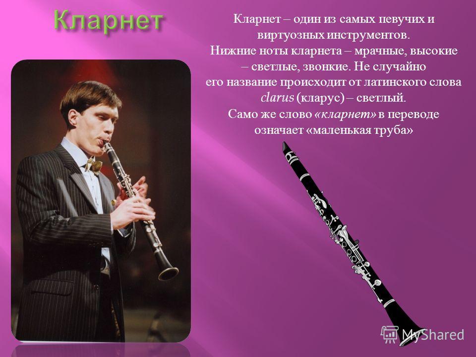 Кларнет – один из самых певучих и виртуозных инструментов. Нижние ноты кларнета – мрачные, высокие – светлые, звонкие. Не случайно его название происходит от латинского слова clarus ( кларус ) – светлый. Само же слово « кларнет » в переводе означает