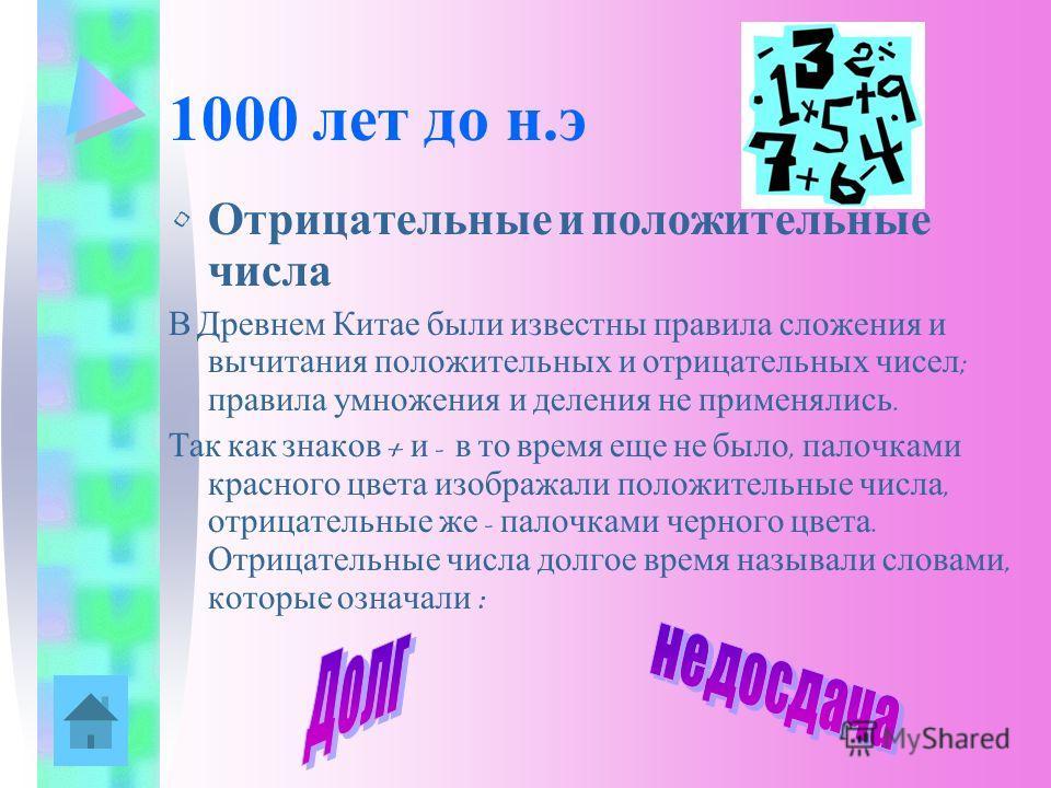 1000 лет до н.э Отрицательные и положительные числа В Древнем Китае были известны правила сложения и вычитания положительных и отрицательных чисел ; правила умножения и деления не применялись. Так как знаков + и - в то время еще не было, палочками кр