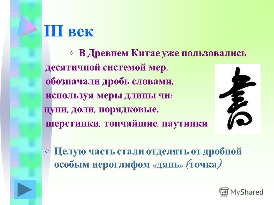 III век В Древнем Китае уже пользовались десятичной системой мер, обозначали дробь словами, используя меры длины чи : цуни, доли, порядковые, шерстинки, тончайшие, паутинки Целую часть стали отделять от дробной особым иероглифом « дянь » ( точка )