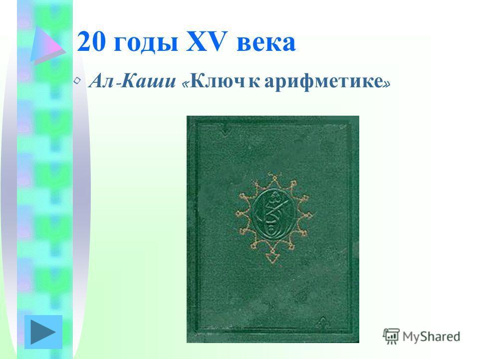 20 годы XV века Ал - Каши « Ключ к арифметике »