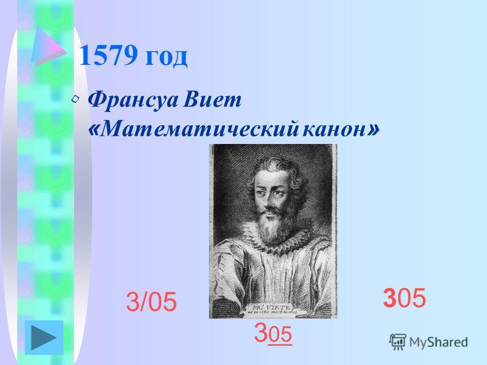 1579 год Франсуа Виет «Математический канон» 3/05 305