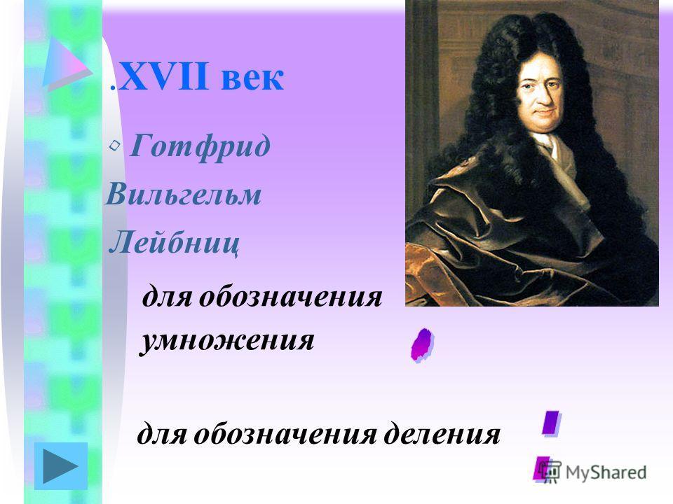 .XVII век Готфрид Вильгельм Лейбниц для обозначения умножения для обозначения деления