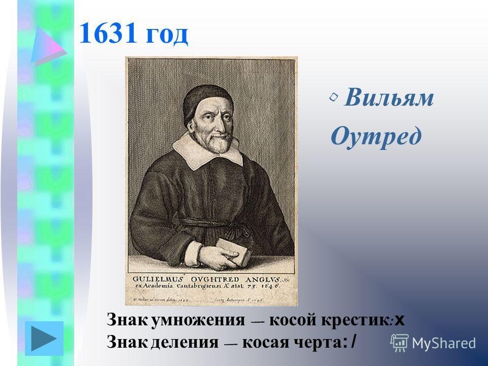 1631 год Вильям Оутред Знак умножения косой крестик : х Знак деления косая черта: /