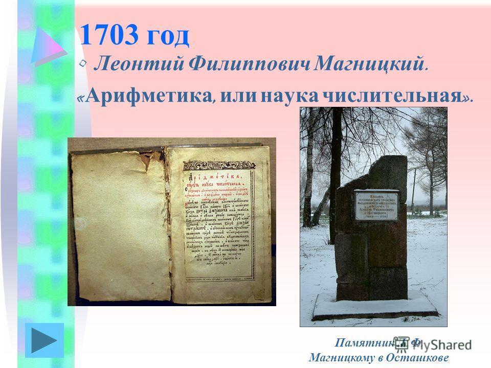 1703 год Леонтий Филиппович Магницкий. « Арифметика, или наука числительная ». Памятник Л. Ф. Магницкому в Осташкове