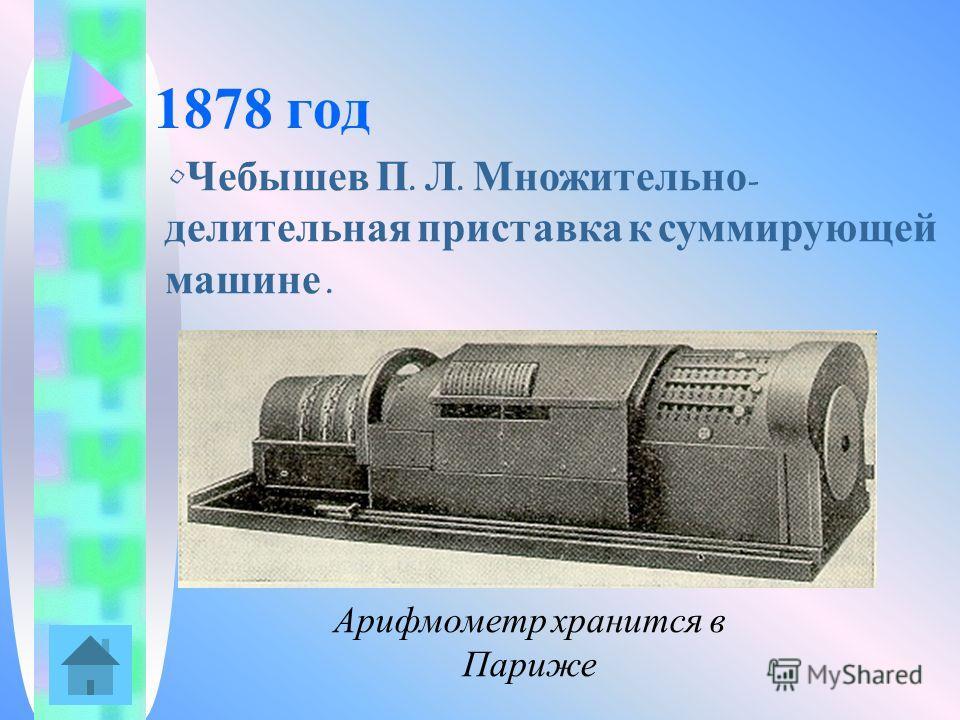 1878 год Чебышев П. Л. Множительно - делительная приставка к суммирующей машине. Арифмометр хранится в Париже