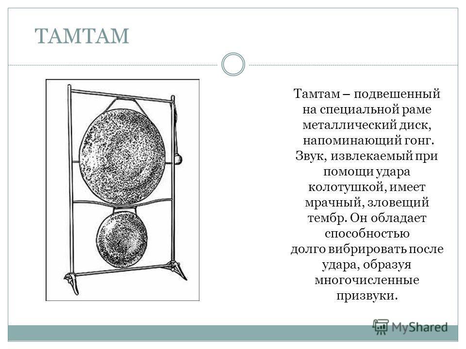 ТАМТАМ Тамтам – подвешенный на специальной раме металлический диск, напоминающий гонг. Звук, извлекаемый при помощи удара колотушкой, имеет мрачный, зловещий тембр. Он обладает способностью долго вибрировать после удара, образуя многочисленные призву