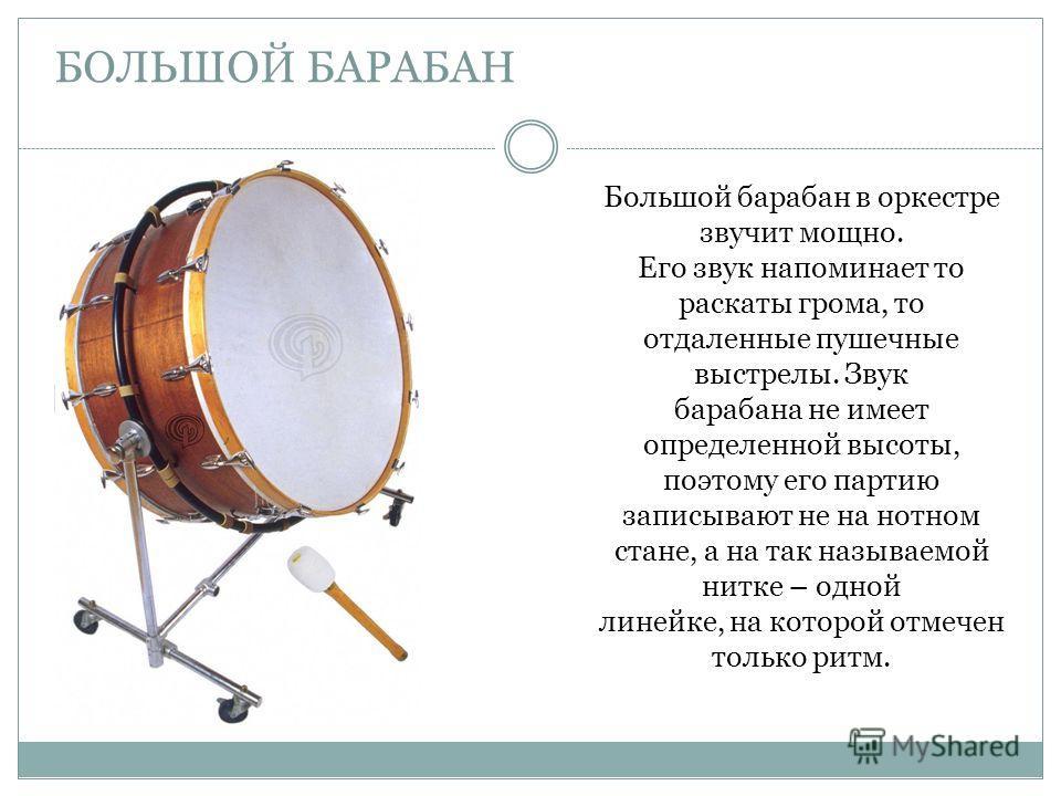 БОЛЬШОЙ БАРАБАН Большой барабан в оркестре звучит мощно. Его звук напоминает то раскаты грома, то отдаленные пушечные выстрелы. Звук барабана не имеет определенной высоты, поэтому его партию записывают не на нотном стане, а на так называемой нитке –