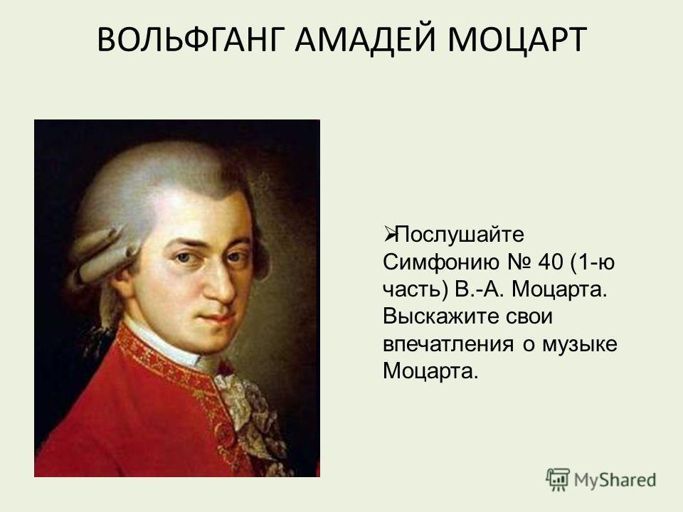ВОЛЬФГАНГ АМАДЕЙ МОЦАРТ Послушайте Симфонию 40 (1-ю часть) В.-А. Моцарта. Выскажите свои впечатления о музыке Моцарта.