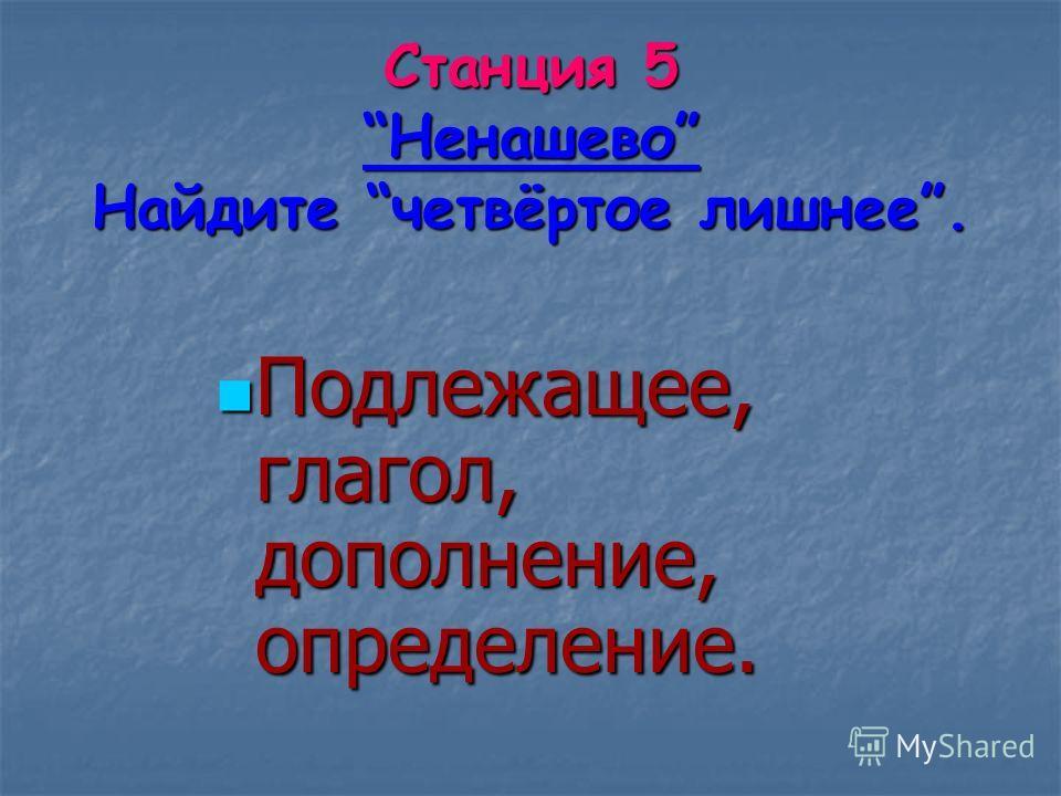Станция 5 Ненашево Найдите четвёртое лишнее. Подлежащее, глагол, дополнение, определение. Подлежащее, глагол, дополнение, определение.