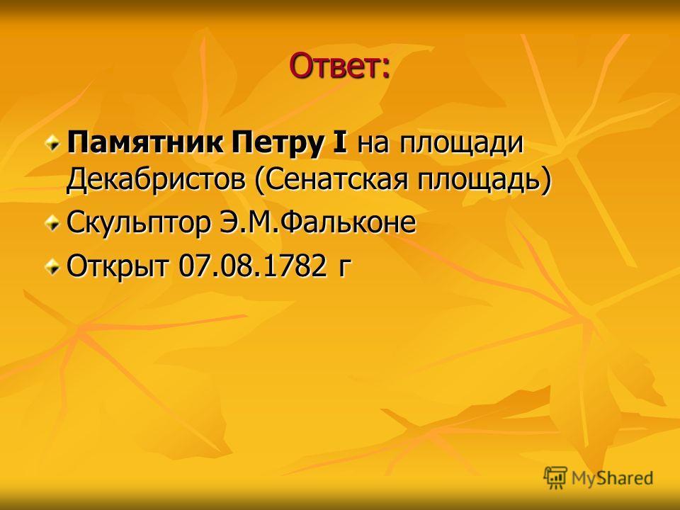Ответ: Памятник Петру I на площади Декабристов (Сенатская площадь) Скульптор Э.М.Фальконе Открыт 07.08.1782 г