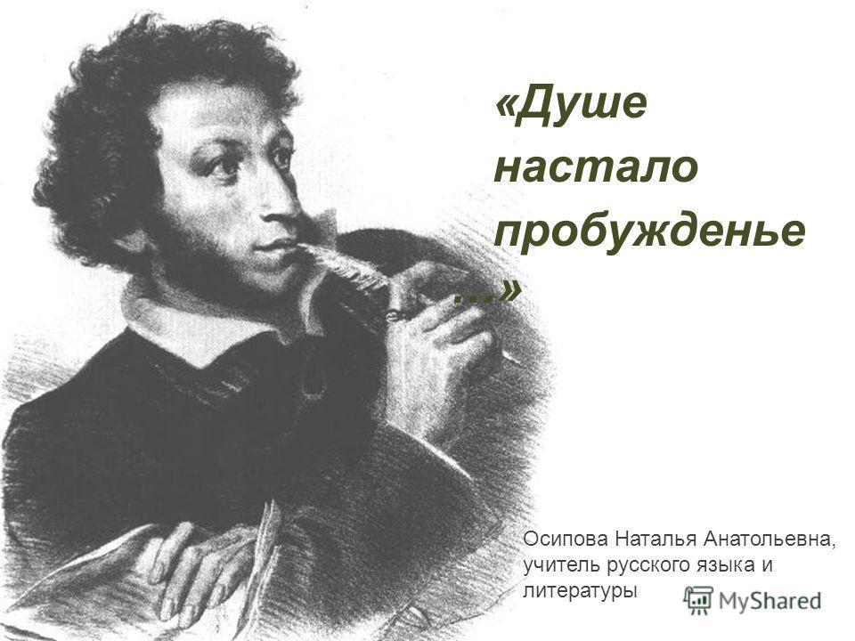 «Душе настало пробужденье …» Осипова Наталья Анатольевна, учитель русского языка и литературы