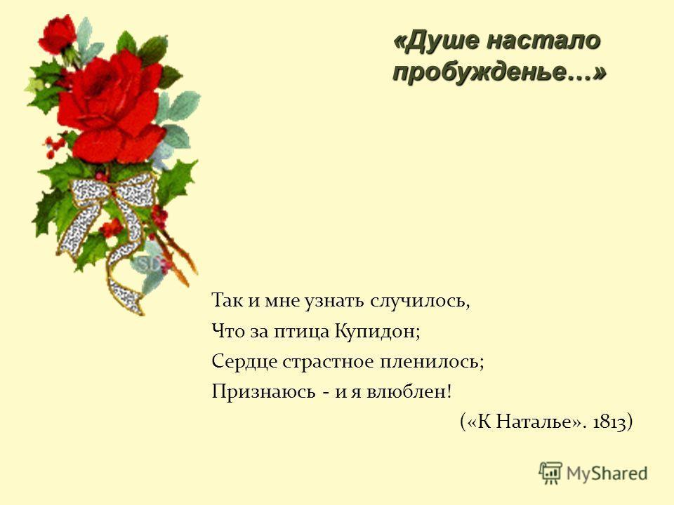 Так и мне узнать случилось, Что за птица Купидон; Сердце страстное пленилось; Признаюсь - и я влюблен! («К Наталье». 1813) «Душе настало пробужденье…»