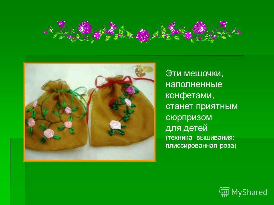 Эти мешочки, наполненные конфетами, станет приятным сюрпризом для детей (техника вышивания: плиссированная роза)