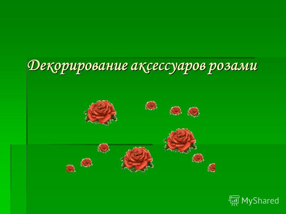 Декорирование аксессуаров розами