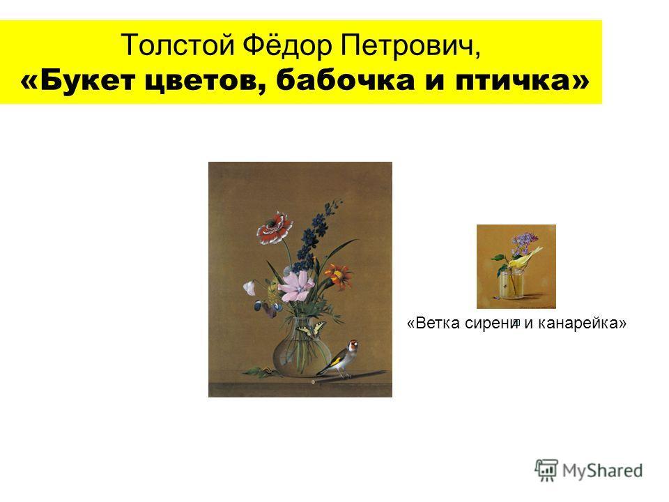 Толстой Фёдор Петрович, «Букет цветов, бабочка и птичка» «Ветка сирени и канарейка»
