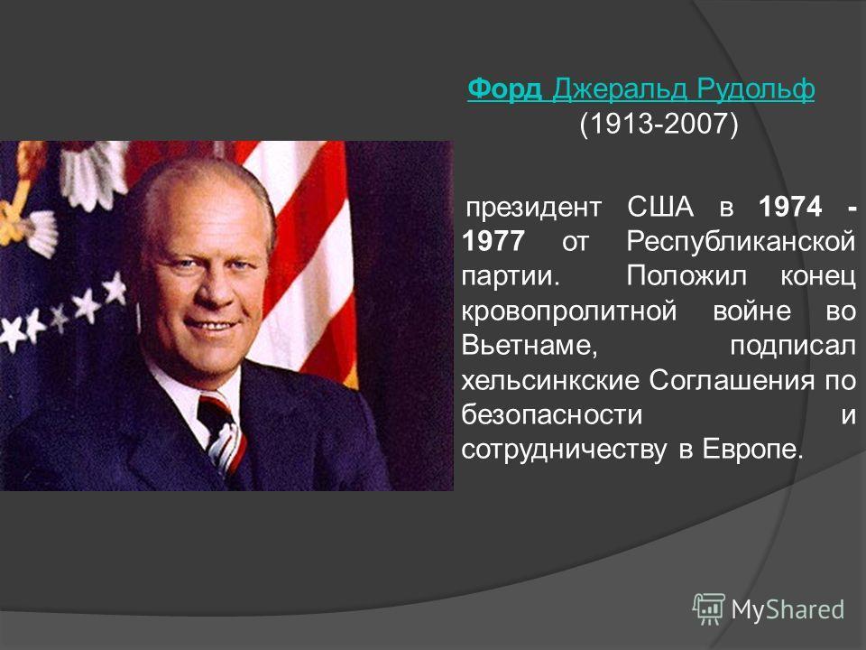 Форд Джеральд Рудольф Форд Джеральд Рудольф (1913-2007) президент США в 1974 - 1977 от Республиканской партии. Положил конец кровопролитной войне во Вьетнаме, подписал хельсинкские Соглашения по безопасности и сотрудничеству в Европе.
