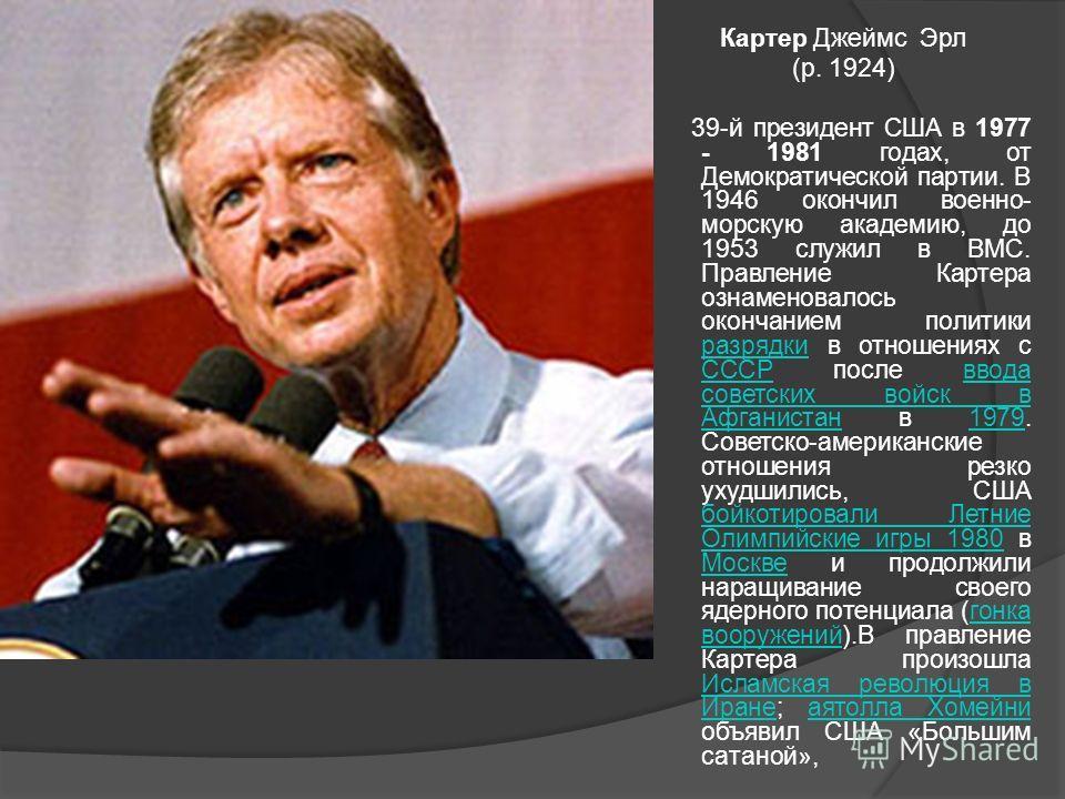 Картер Джеймс Эрл (р. 1924) 39-й президент США в 1977 - 1981 годах, от Демократической партии. В 1946 окончил военно- морскую академию, до 1953 служил в ВМС. Правление Картера ознаменовалось окончанием политики разрядки в отношениях с СССР после ввод