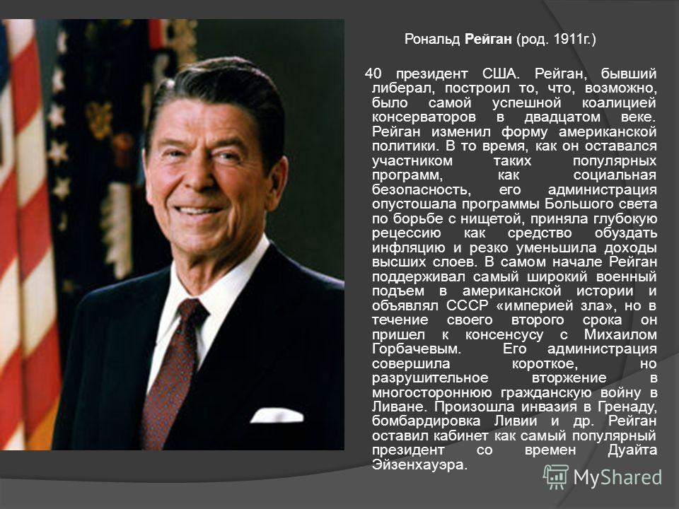Рональд Рейган (род. 1911г.) 40 президент США. Рейган, бывший либерал, построил то, что, возможно, было самой успешной коалицией консерваторов в двадцатом веке. Рейган изменил форму американской политики. В то время, как он оставался участником таких