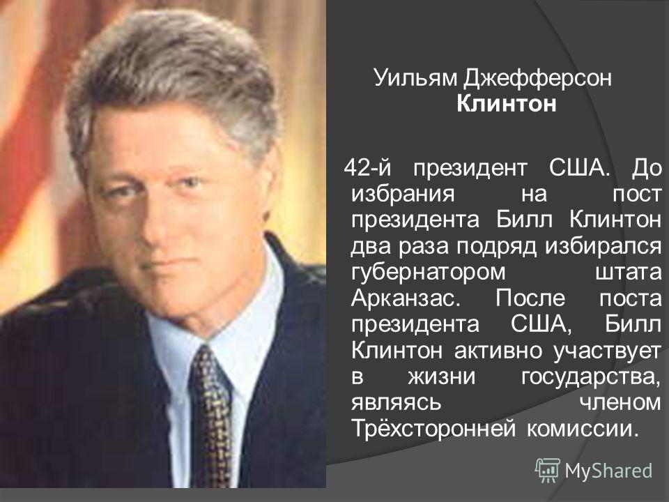 Уильям Джефферсон Клинтон 42-й президент США. До избрания на пост президента Билл Клинтон два раза подряд избирался губернатором штата Арканзас. После поста президента США, Билл Клинтон активно участвует в жизни государства, являясь членом Трёхсторон