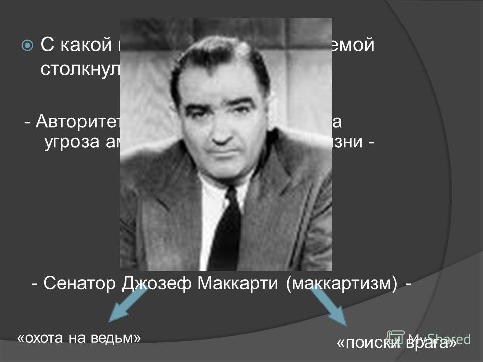 С какой идеологической проблемой столкнулись США? - Авторитет СССР, идеи коммунизма угроза американскому образу жизни - «охота на ведьм» «поиски врага» - Сенатор Джозеф Маккарти (маккартизм) -