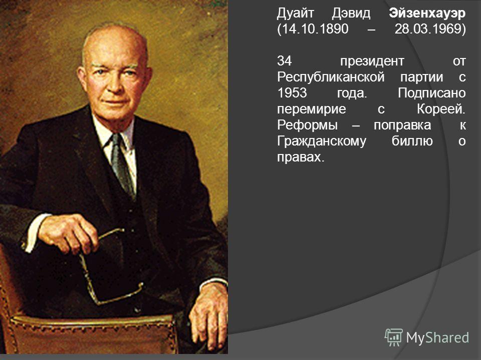 Дуайт Дэвид Эйзенхауэр (14.10.1890 – 28.03.1969) 34 президент от Республиканской партии с 1953 года. Подписано перемирие с Кореей. Реформы – поправка к Гражданскому биллю о правах.