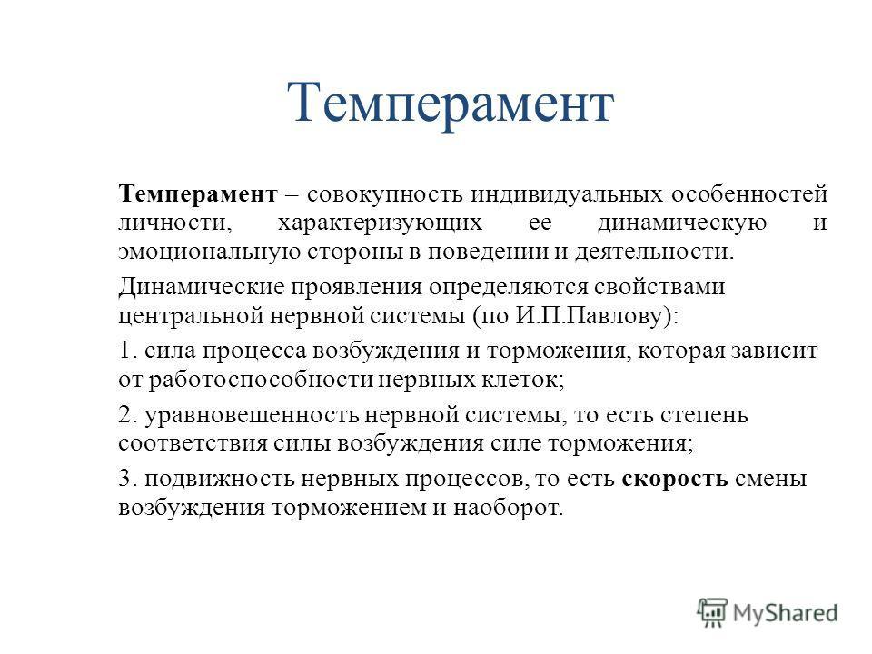 Темперамент Темперамент – совокупность индивидуальных особенностей личности, характеризующих ее динамическую и эмоциональную стороны в поведении и деятельности. Динамические проявления определяются свойствами центральной нервной системы (по И.П.Павло