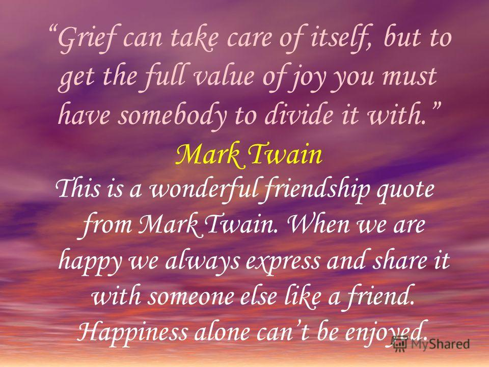 Grief can take care of itself, but to get the full value of joy you must have somebody to divide it with. Mark Twain This is a wonderful friendship quote from Mark Twain. When we are happy we always express and share it with someone else like a frien