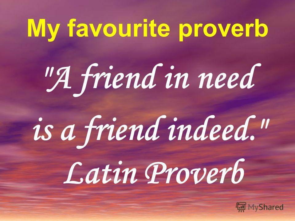 My favourite proverb A friend in need is a friend indeed. Latin Proverb