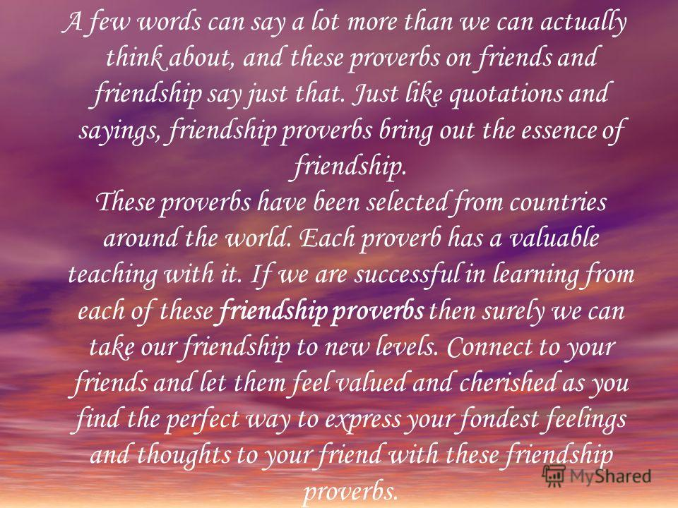 A few words can say a lot more than we can actually think about, and these proverbs on friends and friendship say just that. Just like quotations and sayings, friendship proverbs bring out the essence of friendship. These proverbs have been selected