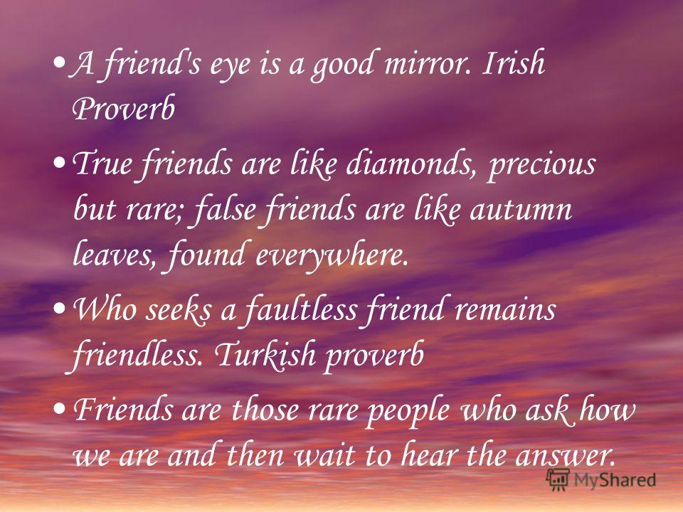 A friend's eye is a good mirror. Irish Proverb True friends are like diamonds, precious but rare; false friends are like autumn leaves, found everywhere. Who seeks a faultless friend remains friendless. Turkish proverb Friends are those rare people w